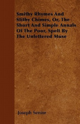 Smithy Rhymes and Stithy Chimes, Or, the Short and Simple Annals of the Poor, Spelt by the Unlettered Muse