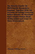 The Brooke Family of Whitchurch, Hampshire, England Together with an Account of Acting-Governor Robert Brooke of Maryland and Colonel Ninian Beall of