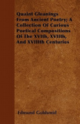 Quaint Gleanings from Ancient Poetry; A Collection of Curious Poetical Compositions of the Xvith, Xviith, and Xviiith Centuries