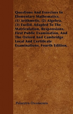 Questions and Exercises in Elementary Mathematics. (1) Arithmetic. (2) Algebra. (3) Euclid. Adapted to the Matriculation, Responsions, First Public Ex