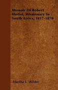 Memoir of Robert Moffat, Missionary to South Africa, 1817-1870