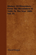 History of Dissenters, from the Revolution in 1688, to the Year 1808. Vol. IV.