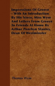 Impressions of Greece - With an Introduction by His Niece, Miss Wyse and Letters from Greece to Friends at Home by Arthur Penrhyn Stanley, Dean of Wes