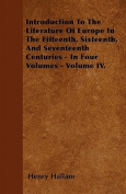 Introduction to the Literature of Europe in the Fifteenth, Sixteenth, and Seventeenth Centuries - In Four Volumes - Volume IV.