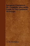 European Commerce; Or, Complete Mercantile Guide to the Continent of Europe