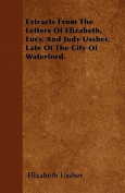Extracts from the Letters of Elizabeth, Lucy, and Judy Ussher, Late of the City of Waterford.