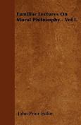 Familiar Lectures on Moral Philosophy - Vol I.