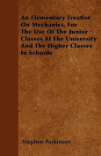 An Elementary Treatise on Mechanics, for the Use of the Junior Classes at the University and the Higher Classes in Schools