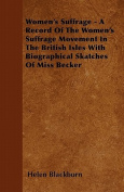 Women's Suffrage - A Record of the Women's Suffrage Movement in the British Isles with Biographical Skatches of Miss Becker