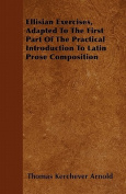 Ellisian Exercises, Adapted to the First Part of the Practical Introduction to Latin Prose Composition