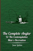 The Complete Angler - Or the Contemplative Man's Recreation