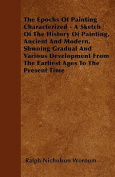 The Epochs of Painting Characterized - A Sketch of the History of Painting, Ancient and Modern, Shwoing Gradual and Various Development from the Earli