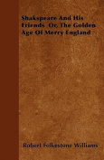 Shakspeare and His Friends Or, the Golden Age of Merry England