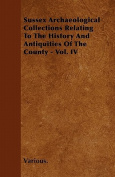 Sussex Archaeological Collections Relating to the History and Antiquities of the County - Vol. IV