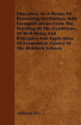 Education, as a Means of Preventing Destitution; With Exemplifications from the Teaching of the Conditions of Well-Being and Principles and Applicatio