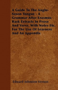 A Guide to the Anglo-Saxon Tongue - A Grammar After Erasmus Rask Extracts in Prose and Verse, with Notes Etc. for the Use of Learners and an Appendix