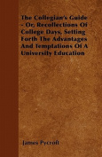 The Collegian's Guide - Or, Recollections of College Days, Setting Forth the Advantages and Temptations of a University Education