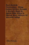 Post-Mortem Confessions - Being Letters Written Through a Mortal's Hand by Spirits Who, When in Mortal, Were Officers of Harvard College