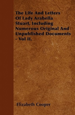 The Life and Letters of Lady Arabella Stuart, Including Numerous Original and Unpublished Documents - Vol II.