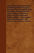 School-Days of Eminent Men I. Sketches of the Progress of Education in England from the Reign of King Alfred to That of Queen Victoria II. Early Lives