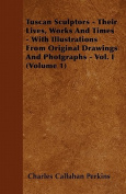 Tuscan Sculptors - Their Lives, Works and Times - With Illustrations from Original Drawings and Photgraphs - Vol. I