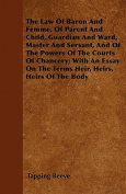 The Law of Baron and Femme, of Parent and Child, Guardian and Ward, Master and Servant, and of the Powers of the Courts of Chancery; With an Essay on