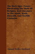 The Dark Ages Essays Illustrating the State of Religion and Literature in the Ninth, Tenth, Eleventh, and Twelfth Centuries