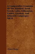 A Comparative Grammar of the Sanskrit, Zend, Greek, Latin, Lithuanian, Gothic, German, and Sclavonic Languages - Vol II.