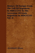 History of Europe from the Fall of Napoleon in MDCCCXV to the Accession of Louis Napoleon in MDCCCLII - Vol. II
