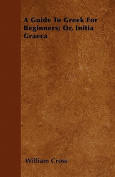 A Guide to Greek for Beginners; Or, Initia Graeca