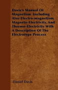 Davis's Manual of Magnetism Including Also Electro-Magnetism, Magneto-Electricity, and Thermo-Electricity with a Description of the Electrotype Proces