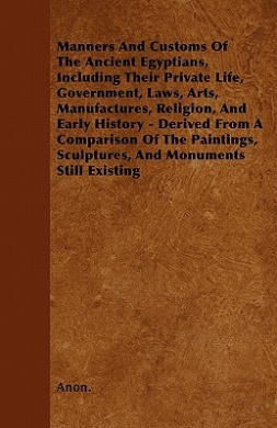 Manners and Customs of the Ancient Egyptians, Including Their Private Life, Government, Laws, Arts, Manufactures, Religion, and Early History - Derive