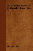 The Collected Works of Sir Humphry Davy - Vol. IV