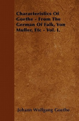 Characteristics of Goethe - From the German of Falk, Von Muller, Etc - Vol. I.