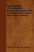 Bush Fighting - Illustrated by Remarkable Actions and Incidents of the Maori War in New Zealand