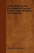 Sakhee Book or the Description of Gooroo Gobind Singh's Religion and Doctrines