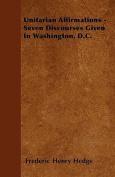Unitarian Affirmations - Seven Discourses Given in Washington, D.C.