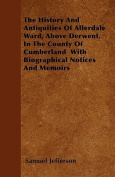 The History and Antiquities of Allerdale Ward, Above Derwent, in the County of Cumberland with Biographical Notices and Memoirs
