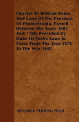 Charter to William Penn, and Laws of the Province of Pennsylvania, Passed Between the Years 1682 and 1700, Preceded by Duke of York's Laws in Force fr