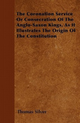 The Coronation Service or Consecration of the Anglo-Saxon Kings, as It Illustrates the Origin of the Constitution