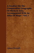 A Treatise on the Comparative Geography of Western Asia, Accompanied with an Atlas of Maps - Vol. I
