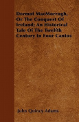 Dermot Macmorrogh, or the Conquest of Ireland; An Historical Tale of the Twelfth Century in Four Cantos