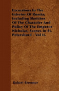 Excursions in the Interior of Russia; Including Sketches of the Character and Policy of the Emperor Nicholas, Scenes in St. Petersburd - Vol II.