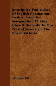 Descriptive Particulars of English Coronation Medals from the Inauguration of King Edward the Sixth to Our Present Sovereign, the Queen Victoria