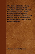 The Birds of India - Being a Natural History of All the Birds Known to Inhabit Continental India - With Descriptions of Species, Genera, Families, Tri