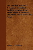The London Lancet - A Journal of British and Foreign Medical, and Chemical Science, Criticism, Literature and News