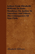 Letters from Elizabeth Williams to Anne Mowbray; Or, Justice to Ourselves and Others, the Consequence of True Piety