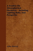 A Treatise on Atmospherical Electricity - Including Lighting Robs, and Paragreles