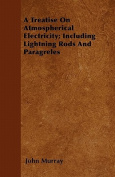 A Treatise on Atmospherical Electricity; Including Lightning Rods and Paragreles
