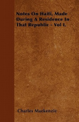 Notes on Haiti, Made During a Residence in That Republic - Vol I.